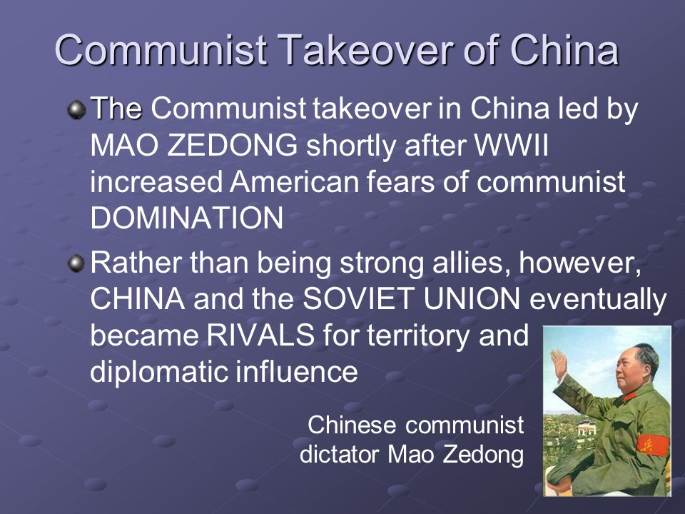 Communist Takeover of China The The Communist takeover in China led by MAO ZEDONG shortly after WWII increased American fears of communist DOMINATION Rather than being strong allies, however, CHINA and the SOVIET UNION eventually became RIVALS for territory and diplomatic influence Chinese communist dictator Mao Zedong