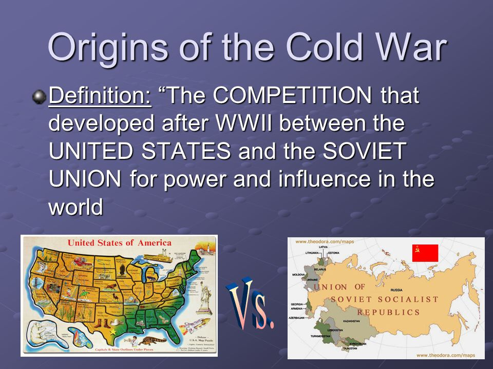 "Origins of the Cold War Definition: ""The COMPETITION that developed after WWII between the UNITED STATES and the SOVIET UNION for power and influence"
