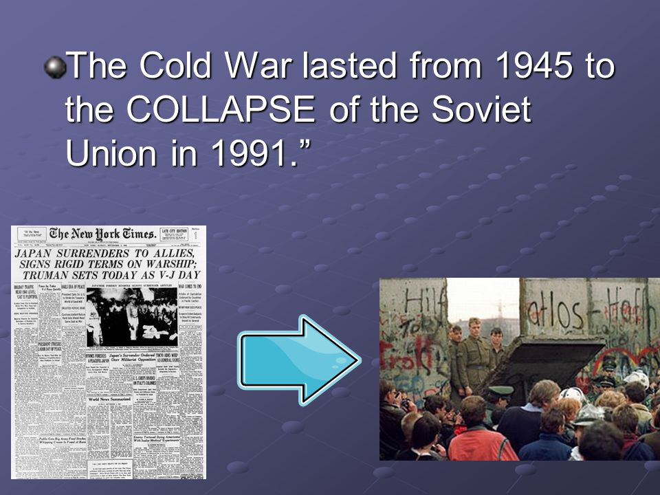 The Cold War lasted from 1945 to the COLLAPSE of the Soviet Union in 1991.