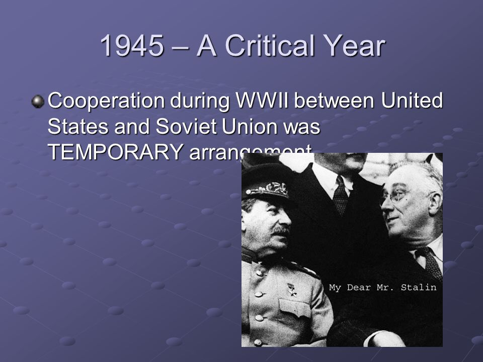 1945 – A Critical Year Cooperation during WWII between United States and Soviet Union was TEMPORARY arrangement