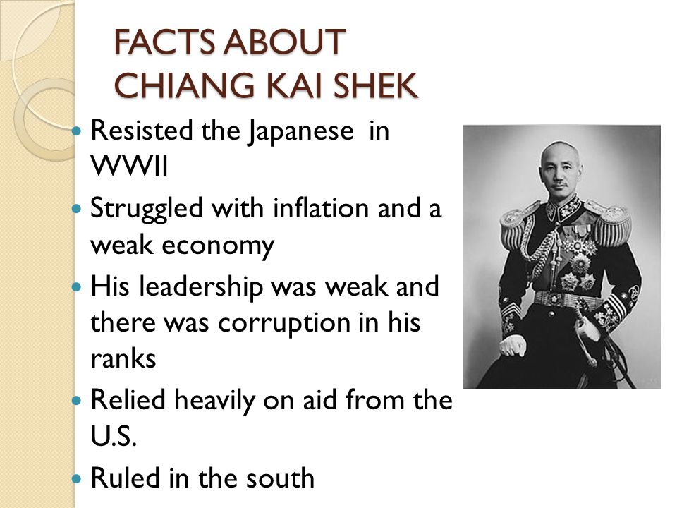 FACTS ABOUT CHIANG KAI SHEK Resisted the Japanese in WWII Struggled with inflation and a weak economy His leadership was weak and there was corruption