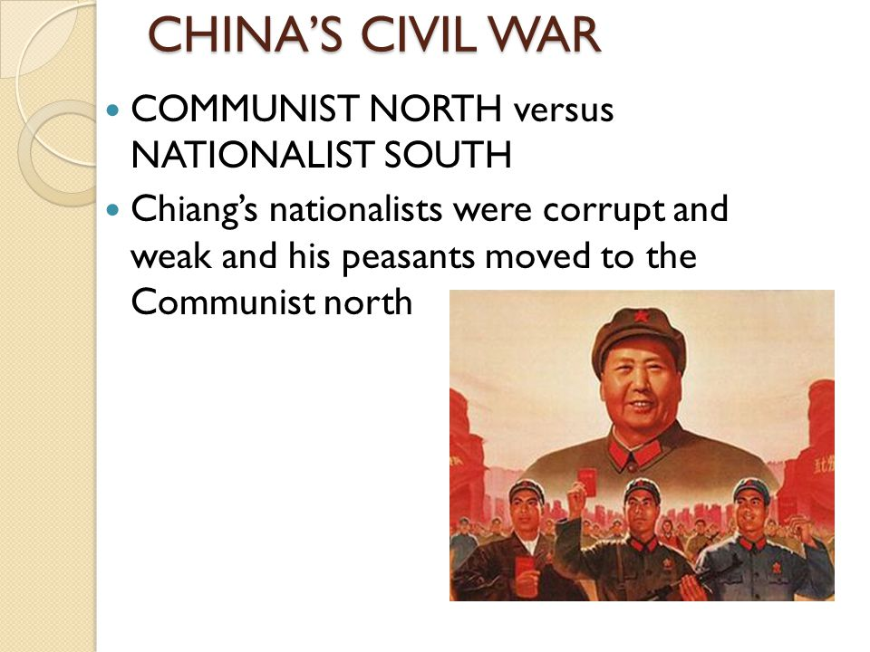CHINA'S CIVIL WAR COMMUNIST NORTH versus NATIONALIST SOUTH Chiang's nationalists were corrupt and weak and his peasants moved to the Communist north