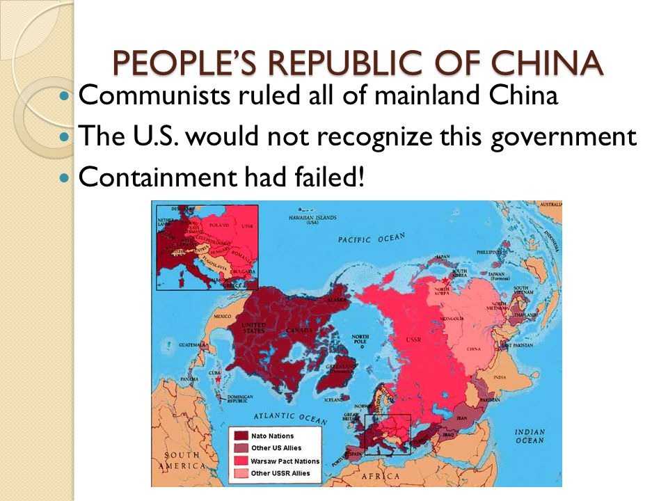 PEOPLE'S REPUBLIC OF CHINA Communists ruled all of mainland China The U.S. would not recognize this government Containment had failed!