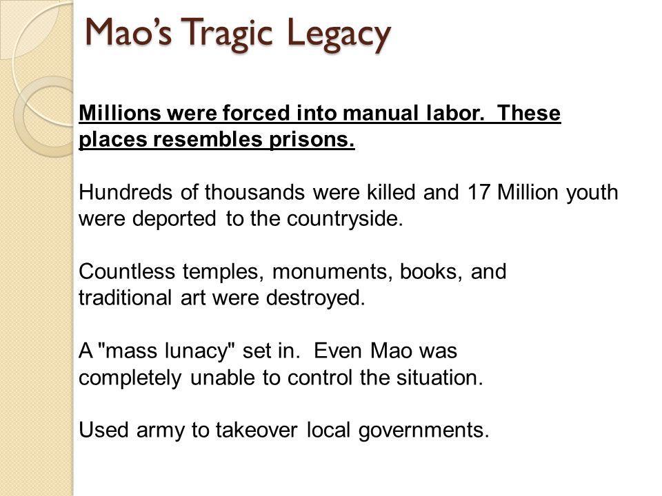 Mao's Tragic Legacy Millions were forced into manual labor. These places resembles prisons. Hundreds of thousands were killed and 17 Million youth wer