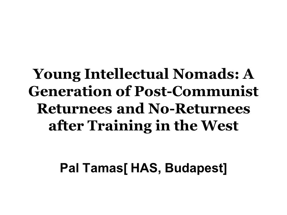 Young Intellectual Nomads: A Generation of Post-Communist Returnees and No-Returnees after Training in the West Pal Tamas[ HAS, Budapest]