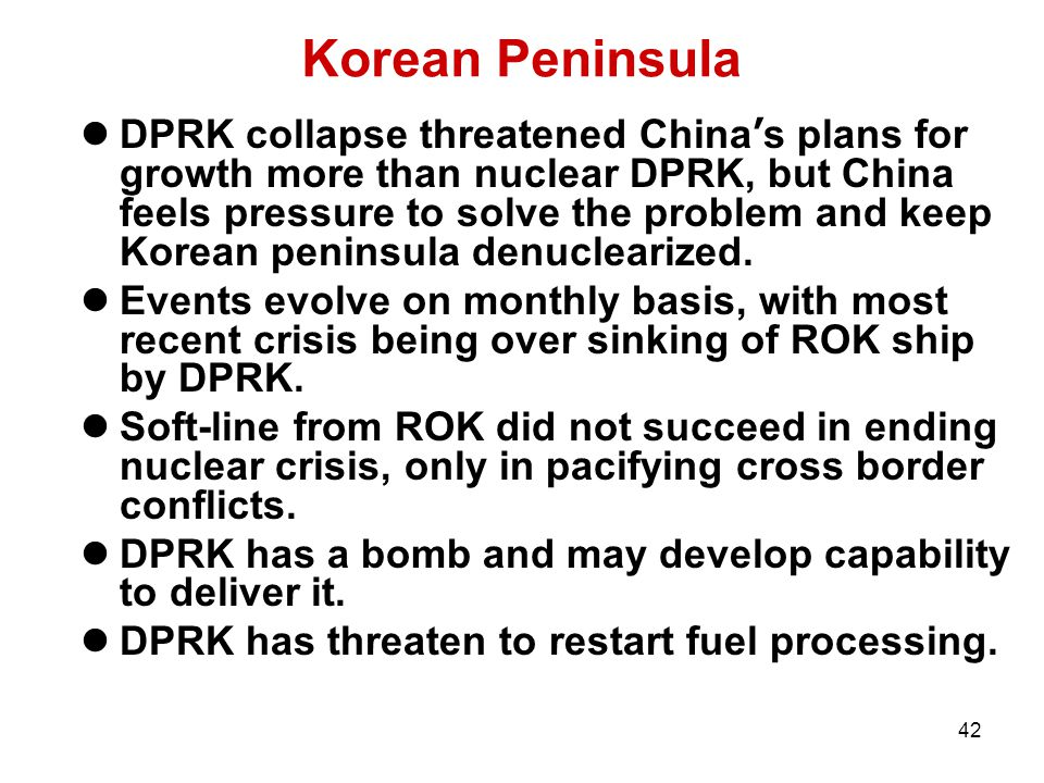 42 Korean Peninsula DPRK collapse threatened China ' s plans for growth more than nuclear DPRK, but China feels pressure to solve the problem and keep Korean peninsula denuclearized.