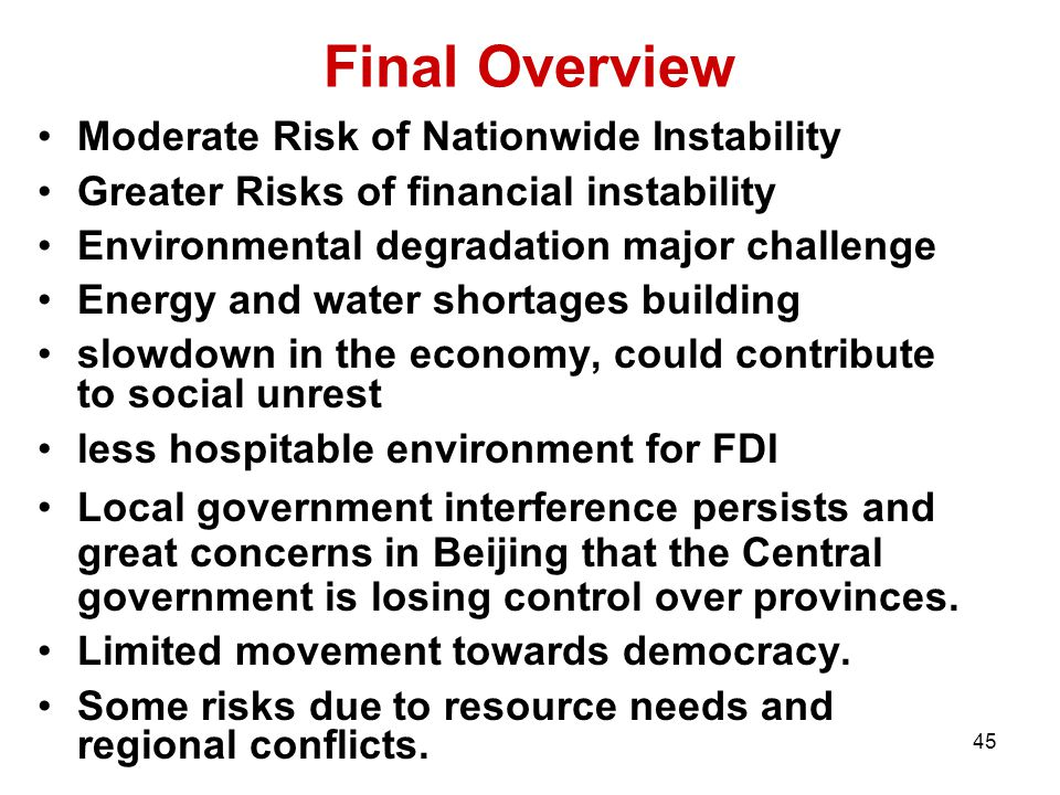 45 Final Overview Moderate Risk of Nationwide Instability Greater Risks of financial instability Environmental degradation major challenge Energy and water shortages building slowdown in the economy, could contribute to social unrest less hospitable environment for FDI Local government interference persists and great concerns in Beijing that the Central government is losing control over provinces.