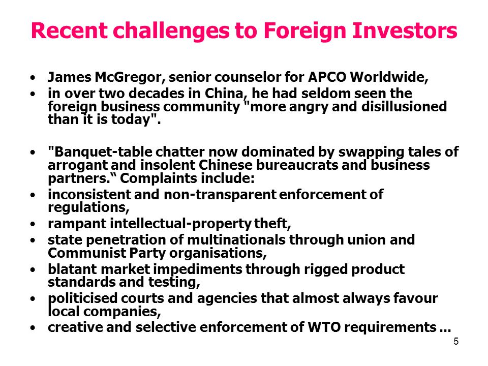 5 Recent challenges to Foreign Investors James McGregor, senior counselor for APCO Worldwide, in over two decades in China, he had seldom seen the foreign business community more angry and disillusioned than it is today .
