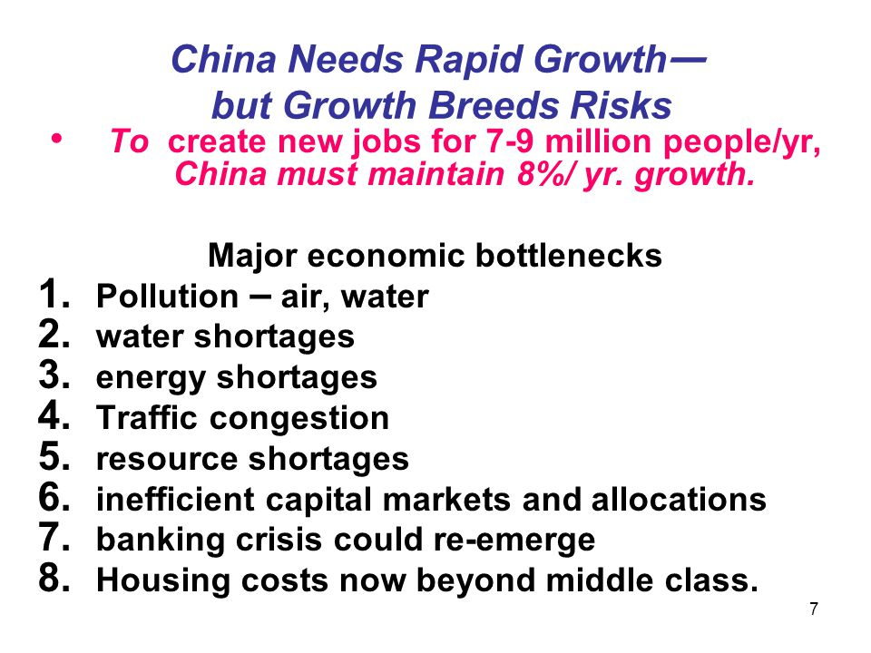 7 China Needs Rapid Growth — but Growth Breeds Risks To create new jobs for 7-9 million people/yr, China must maintain 8%/ yr. growth. Major economic