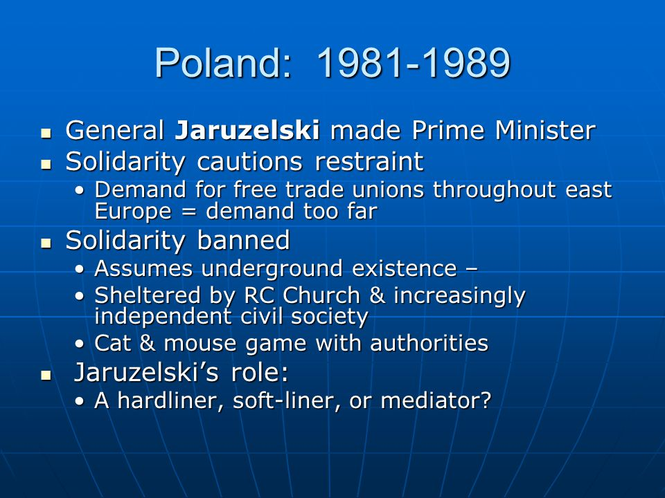 Poland: 1981-1989 General Jaruzelski made Prime Minister General Jaruzelski made Prime Minister Solidarity cautions restraint Solidarity cautions rest