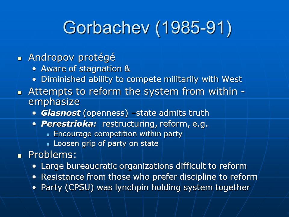 Gorbachev (1985-91) Gorbachev (1985-91) Andropov protégé Andropov protégé Aware of stagnation &Aware of stagnation & Diminished ability to compete mil
