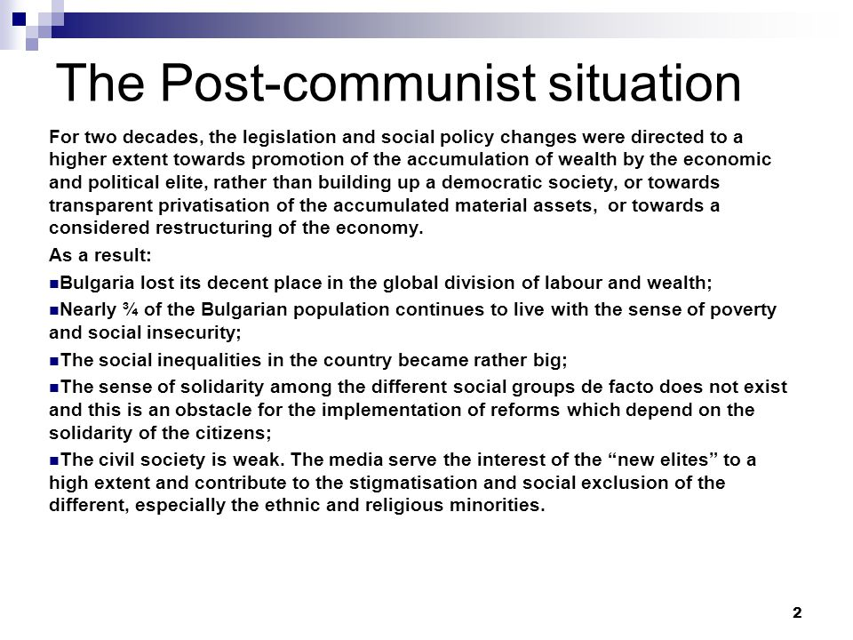 The Post-communist situation For two decades, the legislation and social policy changes were directed to a higher extent towards promotion of the accumulation of wealth by the economic and political elite, rather than building up a democratic society, or towards transparent privatisation of the accumulated material assets, or towards a considered restructuring of the economy.