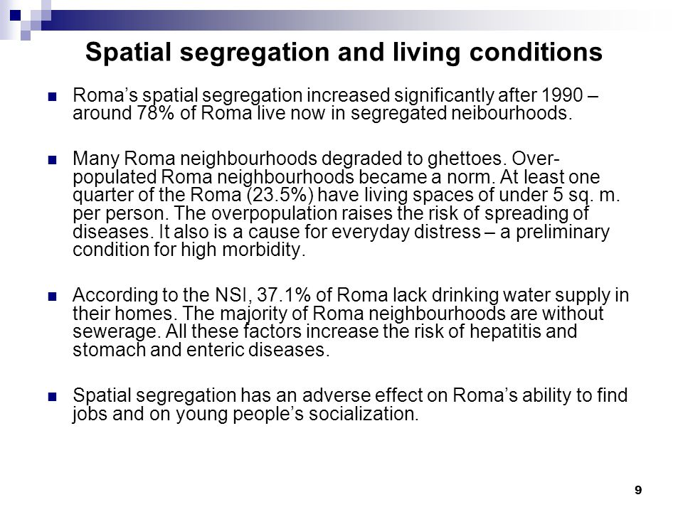 9 Spatial segregation and living conditions Roma's spatial segregation increased significantly after 1990 – around 78% of Roma live now in segregated neibourhoods.