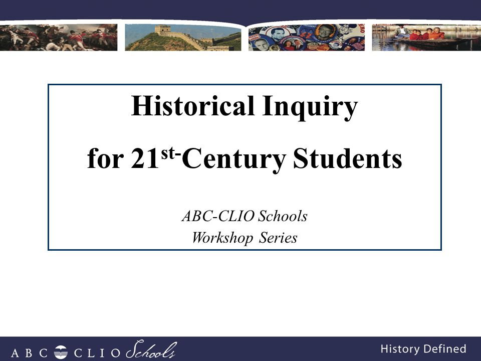 Historical Inquiry for 21 st- Century Students ABC-CLIO Schools Workshop Series