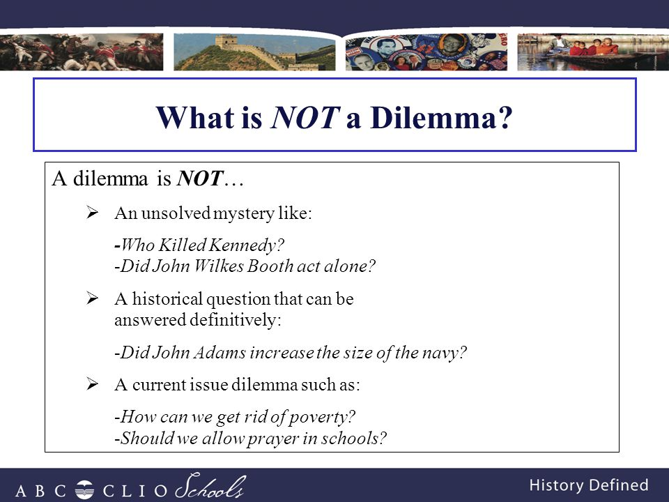 A dilemma is NOT…  An unsolved mystery like: -Who Killed Kennedy.