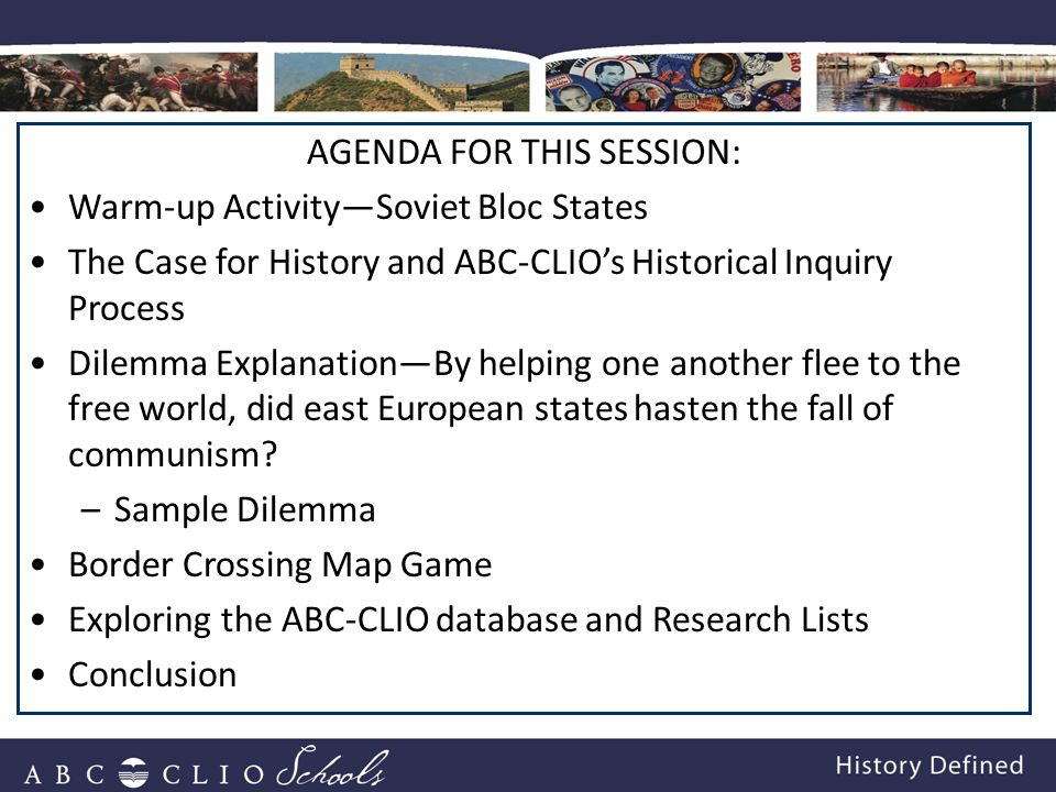 AGENDA FOR THIS SESSION: Warm-up Activity—Soviet Bloc States The Case for History and ABC-CLIO's Historical Inquiry Process Dilemma Explanation—By helping one another flee to the free world, did east European states hasten the fall of communism.