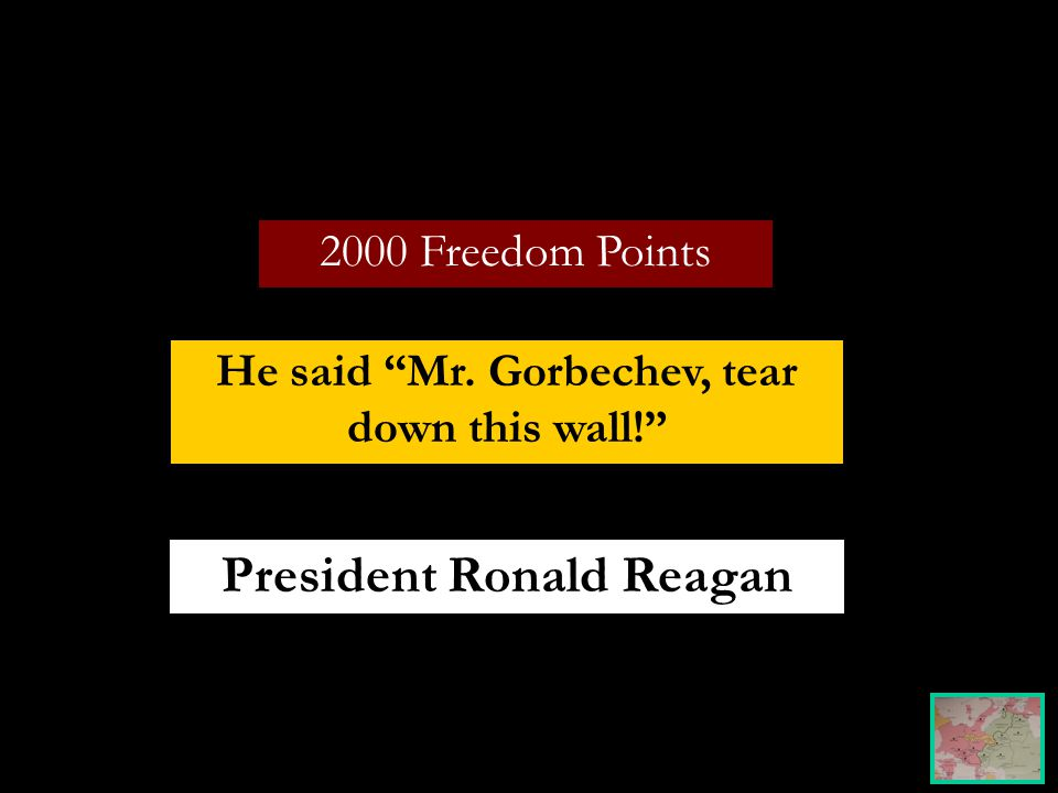 2000 Freedom Points He said Mr. Gorbechev, tear down this wall! President Ronald Reagan