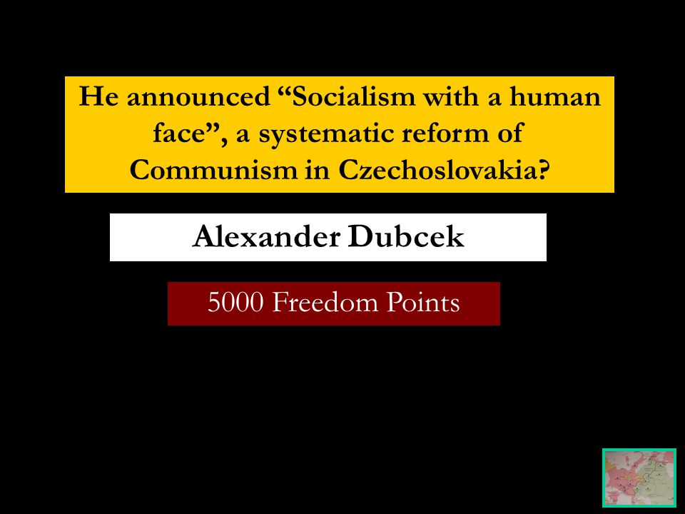 5000 Freedom Points Alexander Dubcek He announced Socialism with a human face , a systematic reform of Communism in Czechoslovakia