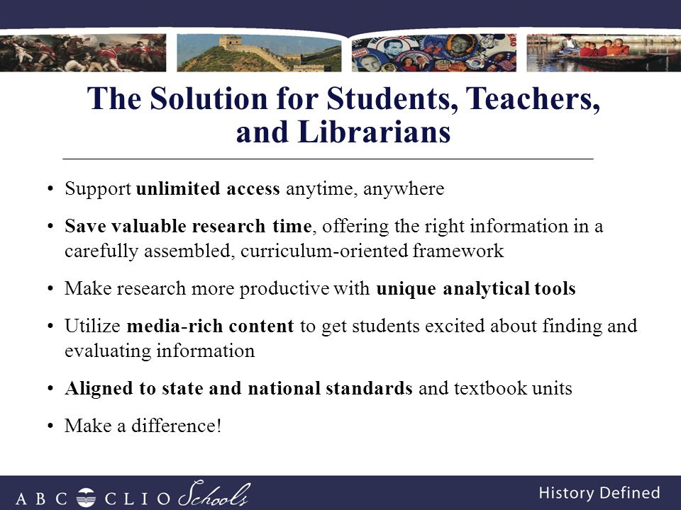 Support unlimited access anytime, anywhere Save valuable research time, offering the right information in a carefully assembled, curriculum-oriented framework Make research more productive with unique analytical tools Utilize media-rich content to get students excited about finding and evaluating information Aligned to state and national standards and textbook units Make a difference.