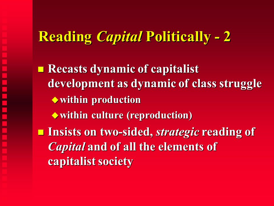 Reading Capital Politically - 2 Recasts dynamic of capitalist development as dynamic of class struggle Recasts dynamic of capitalist development as dy