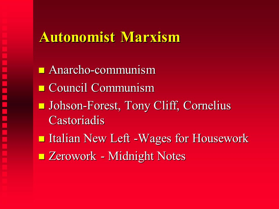 Autonomist Marxism Anarcho-communism Anarcho-communism Council Communism Council Communism Johson-Forest, Tony Cliff, Cornelius Castoriadis Johson-Forest, Tony Cliff, Cornelius Castoriadis Italian New Left -Wages for Housework Italian New Left -Wages for Housework Zerowork - Midnight Notes Zerowork - Midnight Notes