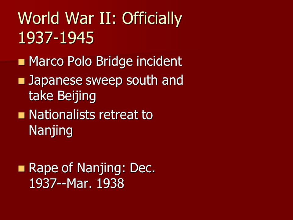 World War II: Officially 1937-1945 Marco Polo Bridge incident Marco Polo Bridge incident Japanese sweep south and take Beijing Japanese sweep south and take Beijing Nationalists retreat to Nanjing Nationalists retreat to Nanjing Rape of Nanjing: Dec.