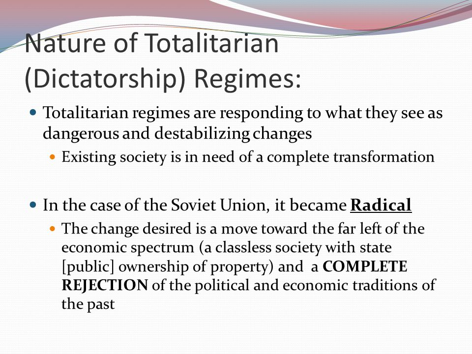 Nature of Totalitarian (Dictatorship) Regimes: Totalitarian regimes are responding to what they see as dangerous and destabilizing changes Existing society is in need of a complete transformation In the case of the Soviet Union, it became Radical The change desired is a move toward the far left of the economic spectrum (a classless society with state [public] ownership of property) and a COMPLETE REJECTION of the political and economic traditions of the past