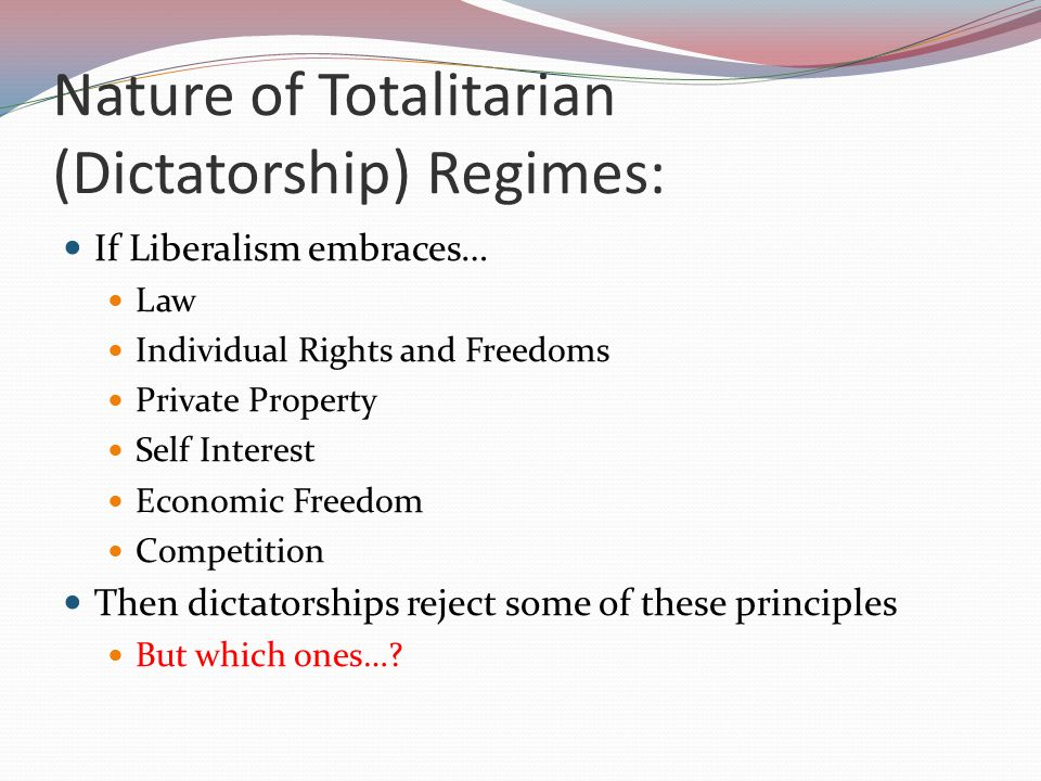 Nature of Totalitarian (Dictatorship) Regimes: If Liberalism embraces… Law Individual Rights and Freedoms Private Property Self Interest Economic Freedom Competition Then dictatorships reject some of these principles But which ones…?