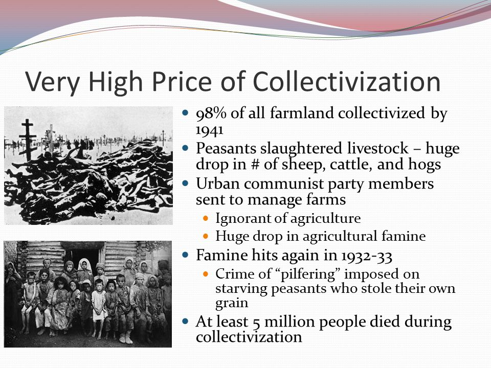 Collectivization Gets Rough Collectivization was supposed to be voluntary But it was clear that peasants would not voluntarily give up their small parcels of land Stalin then abruptly announced the abandonment of his 20% collectivization goal and states that ALL peasants would be collectivized – by force if needed Also announced his intention to liquidate all kulaks Thousands of kulaks had their property and possession confiscated Many sent to labour camps or deported to Siberia All this was done with a great deal of armed force