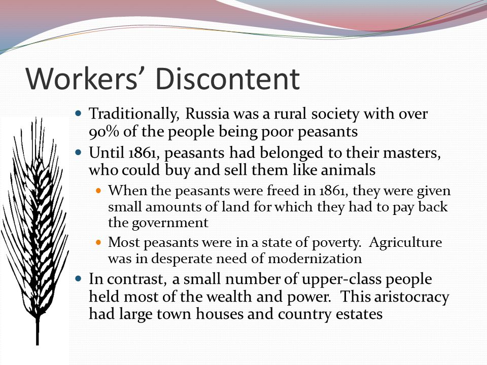 Workers' Discontent Industrialization began much later in Russia than in Western Europe Huge iron foundries, textile factories, and engineering firms were set up Most were owned by the government or foreigners By 1900, 20% of Russians were workers living in cities Working conditions in towns was very hard, pay was low Illegal strikes often took place, with strikers being shot by the Tsar's soldiers or even secret police 'The whole day we pour out our blood and sweat.