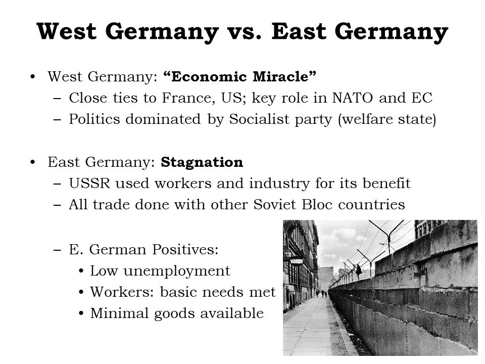 "West Germany vs. East Germany West Germany: ""Economic Miracle"" –Close ties to France, US; key role in NATO and EC –Politics dominated by Socialist par"