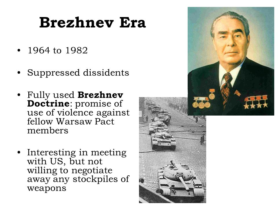 Brezhnev Era 1964 to 1982 Suppressed dissidents Fully used Brezhnev Doctrine : promise of use of violence against fellow Warsaw Pact members Interesting in meeting with US, but not willing to negotiate away any stockpiles of weapons