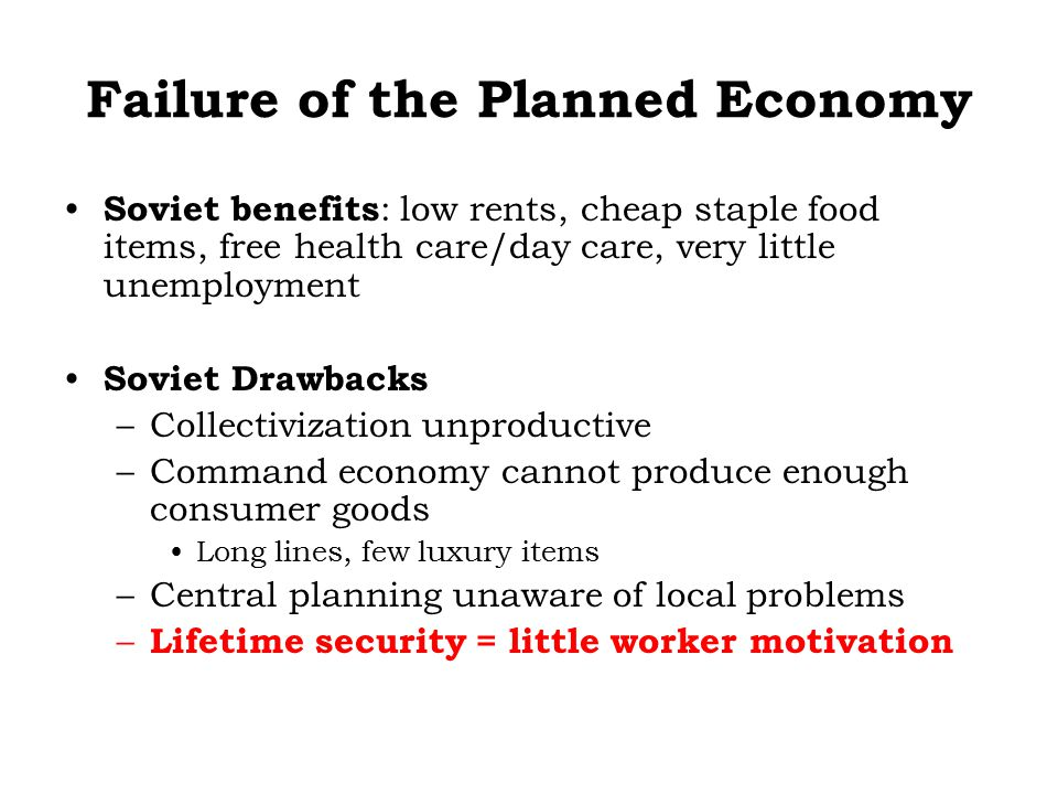 Failure of the Planned Economy Soviet benefits : low rents, cheap staple food items, free health care/day care, very little unemployment Soviet Drawba