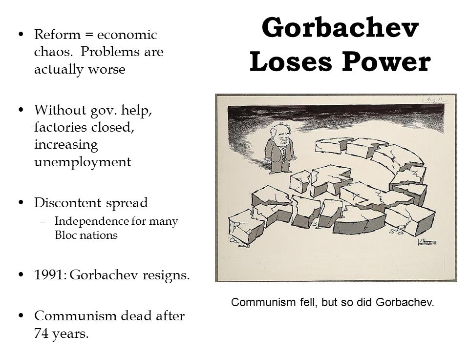 Gorbachev Loses Power Reform = economic chaos. Problems are actually worse Without gov. help, factories closed, increasing unemployment Discontent spr