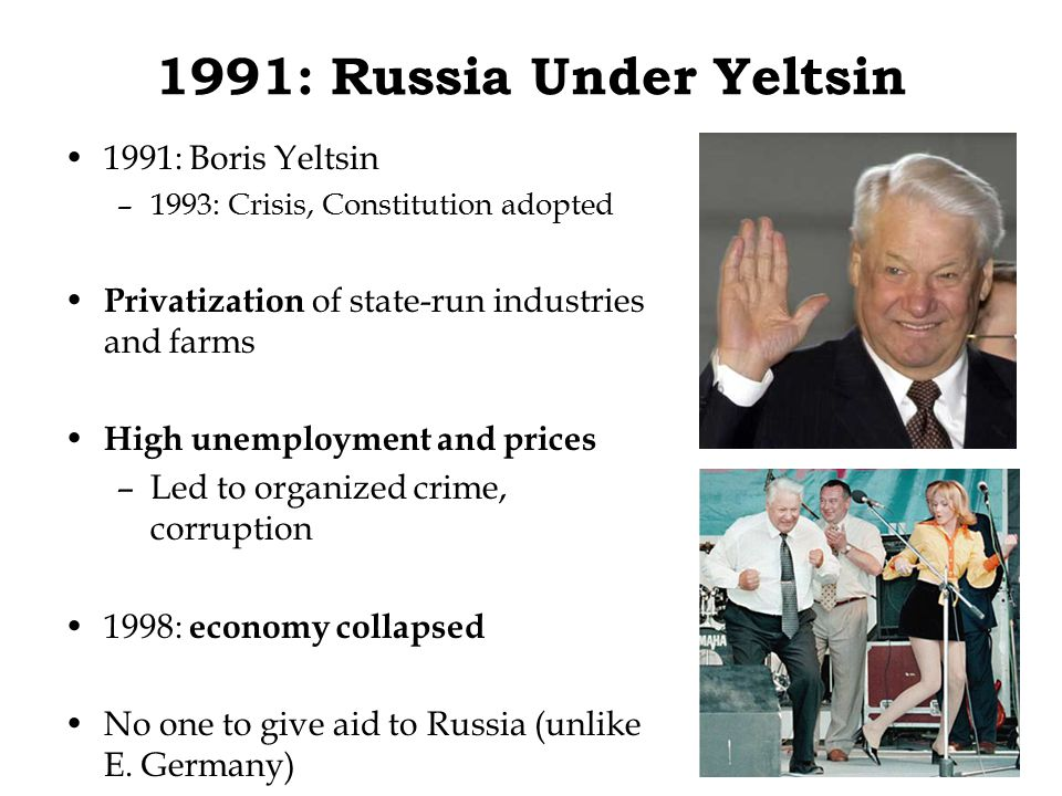 1991: Russia Under Yeltsin 1991: Boris Yeltsin –1993: Crisis, Constitution adopted Privatization of state-run industries and farms High unemployment and prices –Led to organized crime, corruption 1998: economy collapsed No one to give aid to Russia (unlike E.
