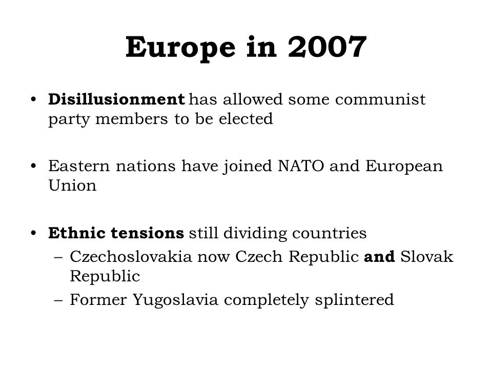 Europe in 2007 Disillusionment has allowed some communist party members to be elected Eastern nations have joined NATO and European Union Ethnic tensions still dividing countries –Czechoslovakia now Czech Republic and Slovak Republic –Former Yugoslavia completely splintered