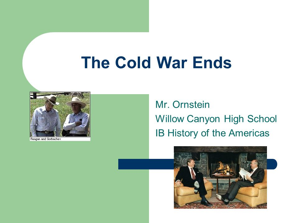 The Cold War Ends Mr. Ornstein Willow Canyon High School IB History of the Americas