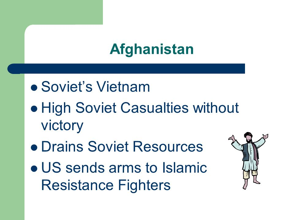 Afghanistan Soviet's Vietnam High Soviet Casualties without victory Drains Soviet Resources US sends arms to Islamic Resistance Fighters