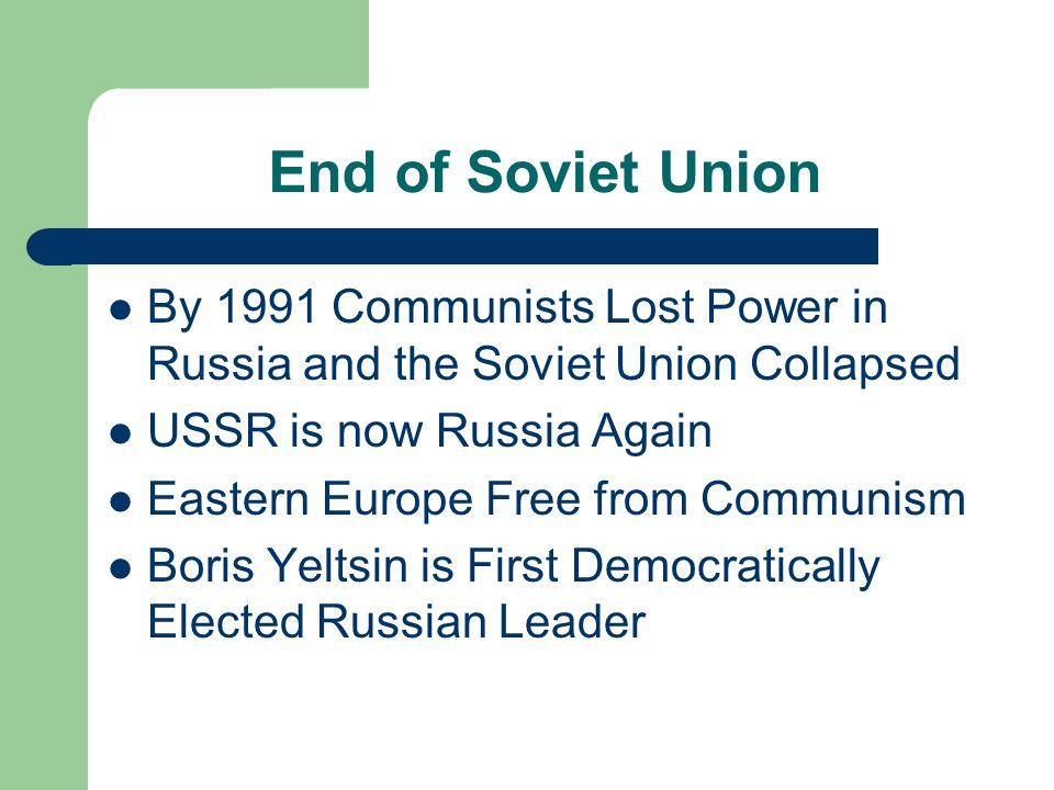 End of Soviet Union By 1991 Communists Lost Power in Russia and the Soviet Union Collapsed USSR is now Russia Again Eastern Europe Free from Communism Boris Yeltsin is First Democratically Elected Russian Leader
