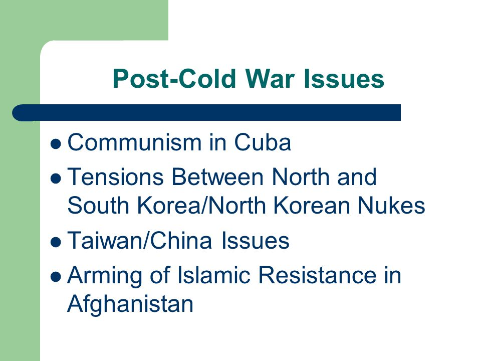 Post-Cold War Issues Communism in Cuba Tensions Between North and South Korea/North Korean Nukes Taiwan/China Issues Arming of Islamic Resistance in Afghanistan