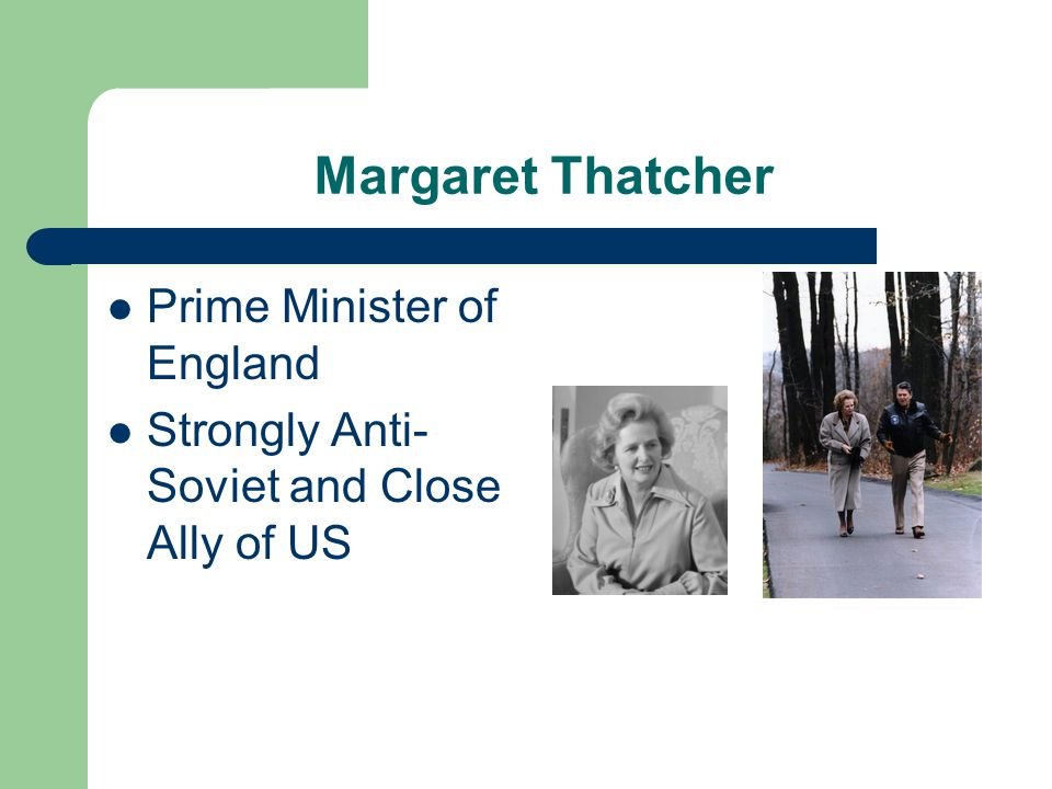 Margaret Thatcher Prime Minister of England Strongly Anti- Soviet and Close Ally of US