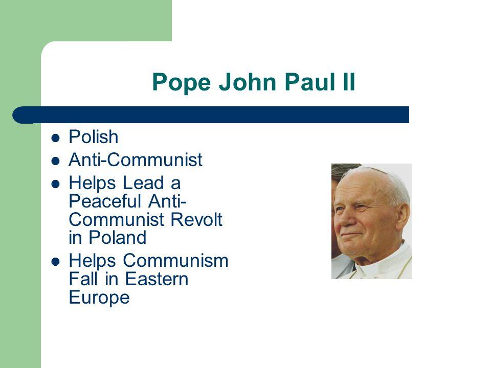 Pope John Paul II Polish Anti-Communist Helps Lead a Peaceful Anti- Communist Revolt in Poland Helps Communism Fall in Eastern Europe