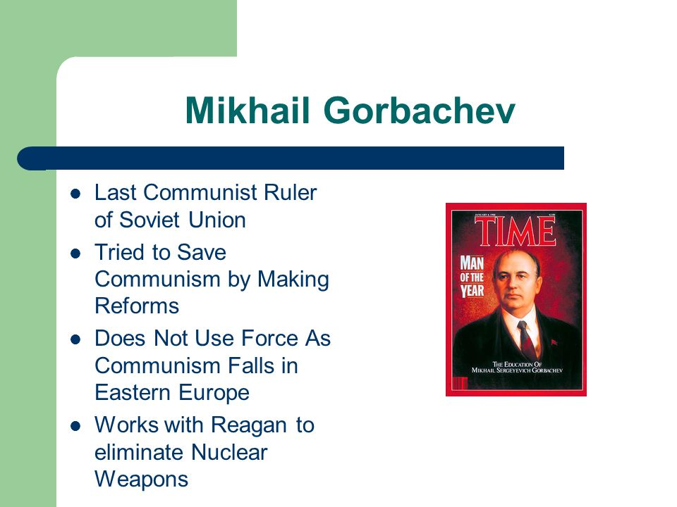 Mikhail Gorbachev Last Communist Ruler of Soviet Union Tried to Save Communism by Making Reforms Does Not Use Force As Communism Falls in Eastern Europe Works with Reagan to eliminate Nuclear Weapons