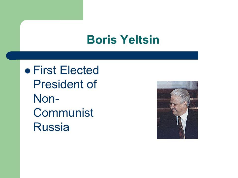 Boris Yeltsin First Elected President of Non- Communist Russia