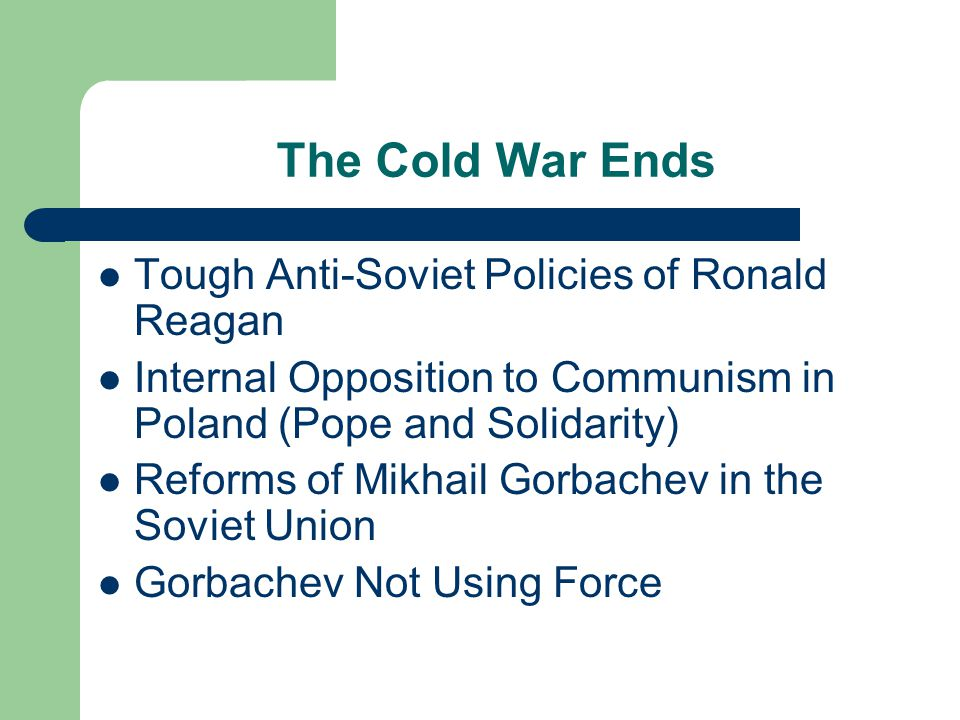 The Cold War Ends Tough Anti-Soviet Policies of Ronald Reagan Internal Opposition to Communism in Poland (Pope and Solidarity) Reforms of Mikhail Gorbachev in the Soviet Union Gorbachev Not Using Force