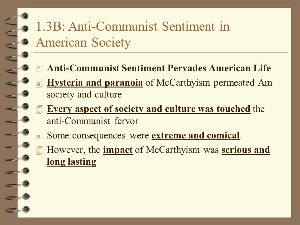 1.3B: Anti-Communist Sentiment in American Society 4 Anti-Communist Sentiment Pervades American Life 4 Hysteria and paranoia of McCarthyism permeated Am society and culture 4 Every aspect of society and culture was touched the anti-Communist fervor 4 Some consequences were extreme and comical.