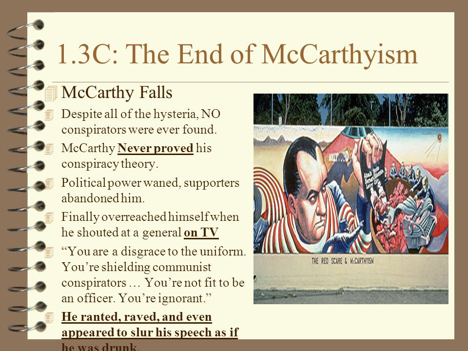 1.3C: The End of McCarthyism 4 McCarthy Falls 4 Despite all of the hysteria, NO conspirators were ever found.