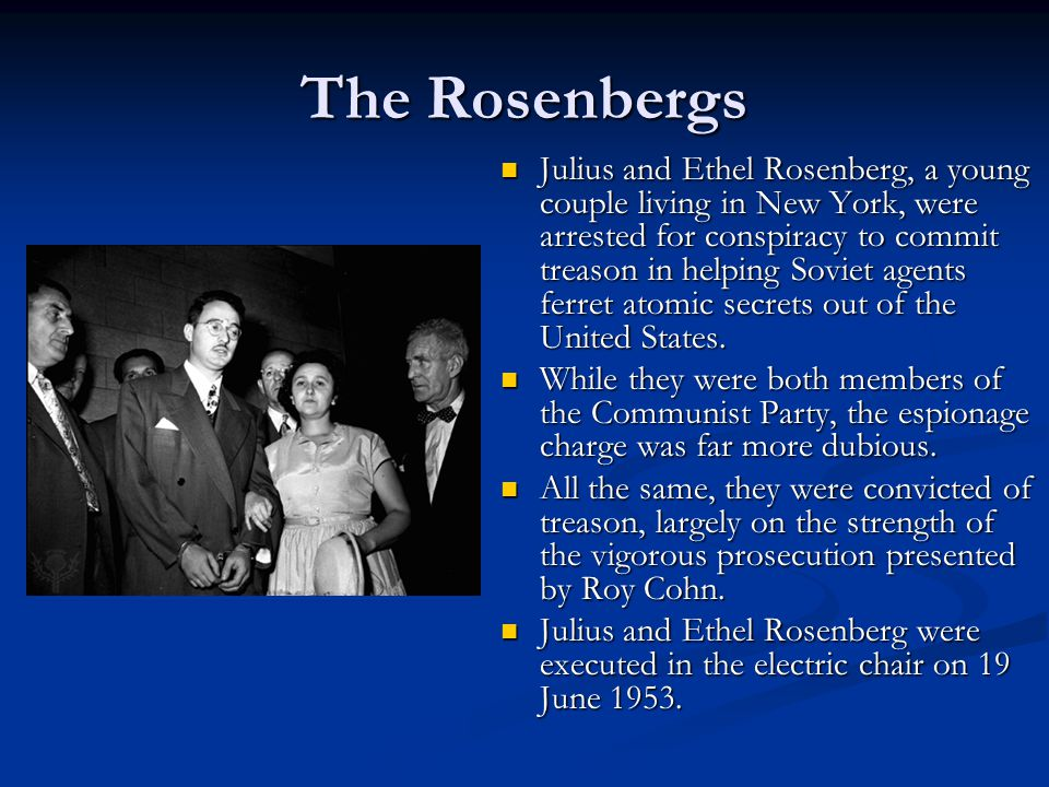 The Rosenbergs Julius and Ethel Rosenberg, a young couple living in New York, were arrested for conspiracy to commit treason in helping Soviet agents ferret atomic secrets out of the United States.
