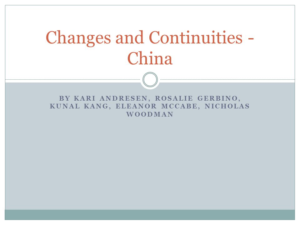 BY KARI ANDRESEN, ROSALIE GERBINO, KUNAL KANG, ELEANOR MCCABE, NICHOLAS WOODMAN Changes and Continuities - China