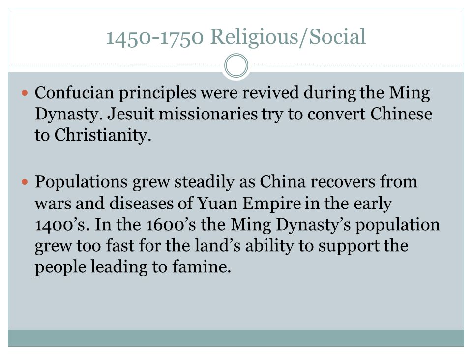 1450-1750 Religious/Social Confucian principles were revived during the Ming Dynasty. Jesuit missionaries try to convert Chinese to Christianity. Popu